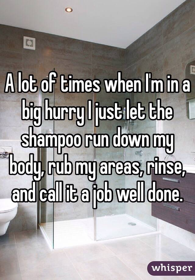 A lot of times when I'm in a big hurry I just let the shampoo run down my body, rub my areas, rinse, and call it a job well done.