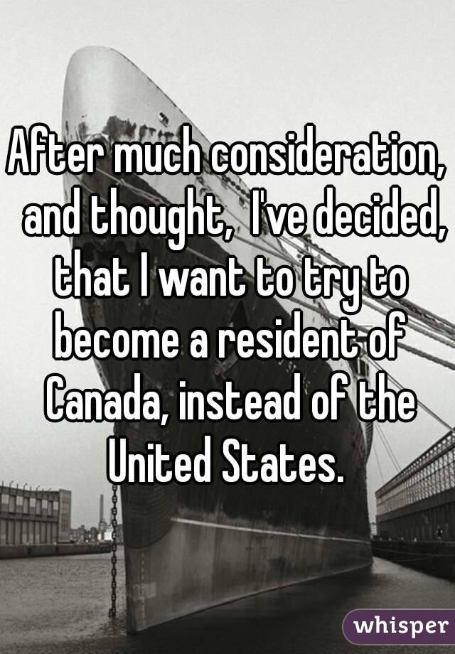After much consideration,  and thought,  I've decided, that I want to try to become a resident of Canada, instead of the United States.