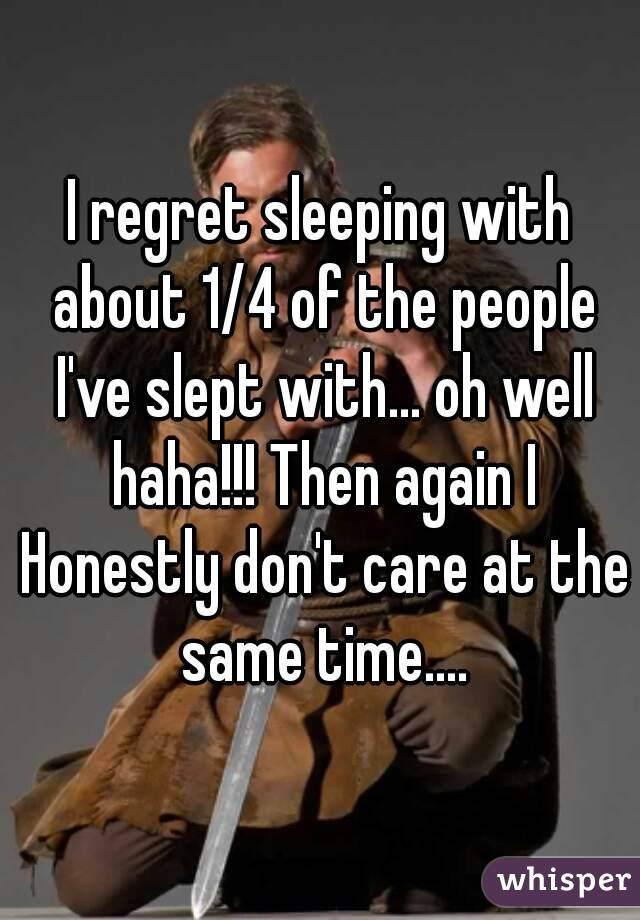 I regret sleeping with about 1/4 of the people I've slept with... oh well haha!!! Then again I Honestly don't care at the same time....