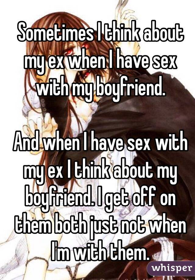 Sometimes I think about my ex when I have sex with my boyfriend.   And when I have sex with my ex I think about my boyfriend. I get off on them both just not when I'm with them.