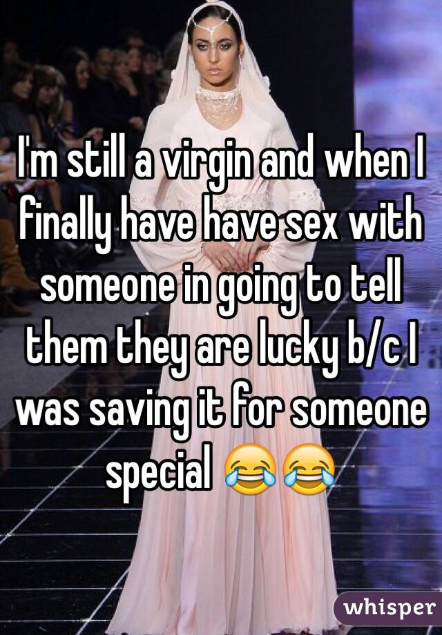 I'm still a virgin and when I finally have have sex with someone in going to tell them they are lucky b/c I was saving it for someone special 😂😂