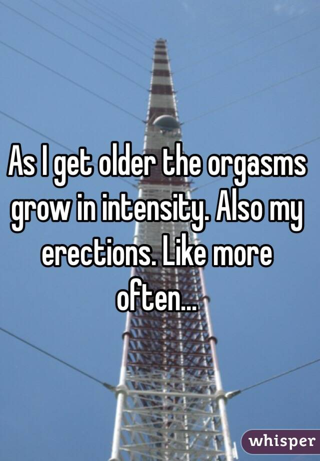 As I get older the orgasms grow in intensity. Also my erections. Like more often...