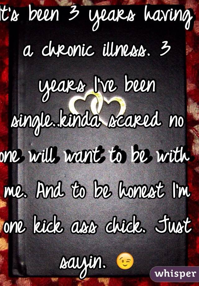It's been 3 years having a chronic illness. 3 years I've been single..kinda scared no one will want to be with me. And to be honest I'm one kick ass chick. Just sayin. 😉