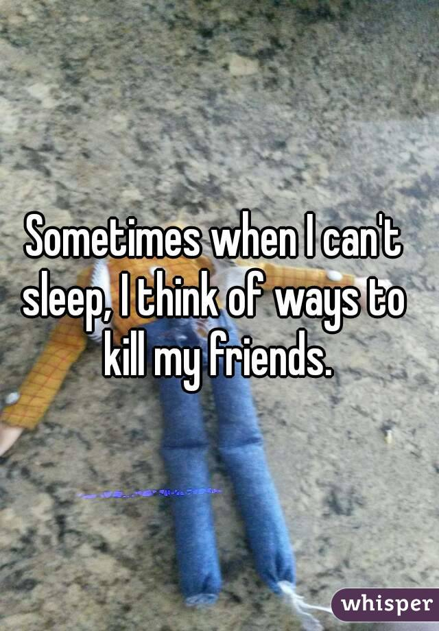 Sometimes when I can't  sleep, I think of ways to  kill my friends.