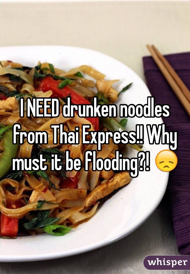 I NEED drunken noodles from Thai Express!! Why must it be flooding?! 😞