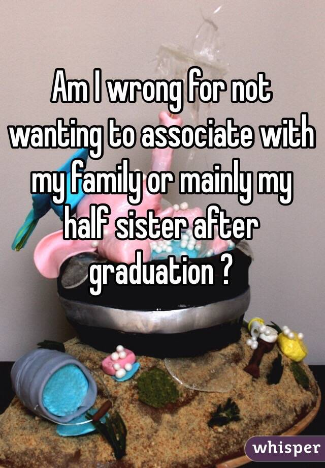 Am I wrong for not wanting to associate with my family or mainly my half sister after graduation ?