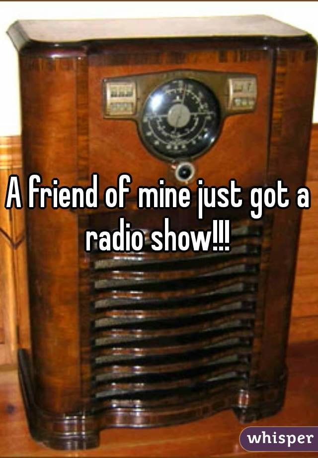 A friend of mine just got a radio show!!!