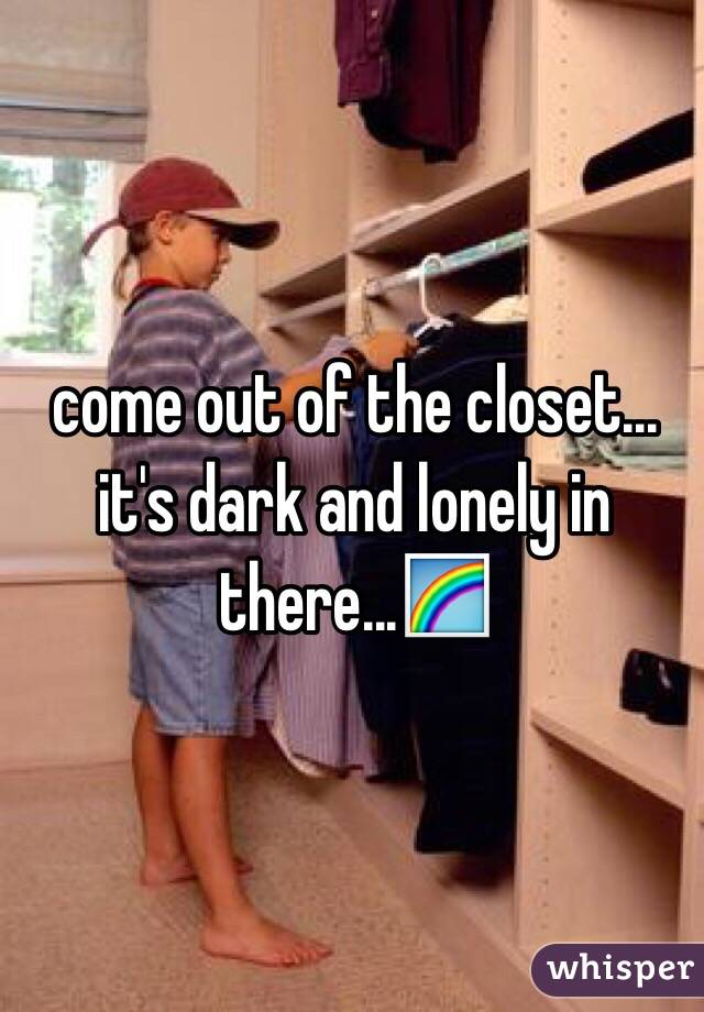 come out of the closet... it's dark and lonely in there...🌈
