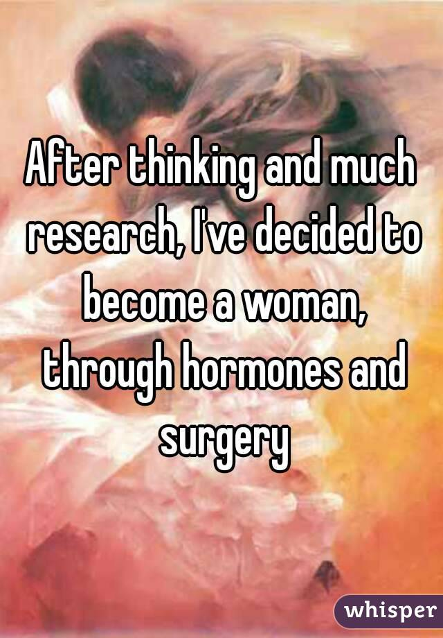 After thinking and much research, I've decided to become a woman, through hormones and surgery