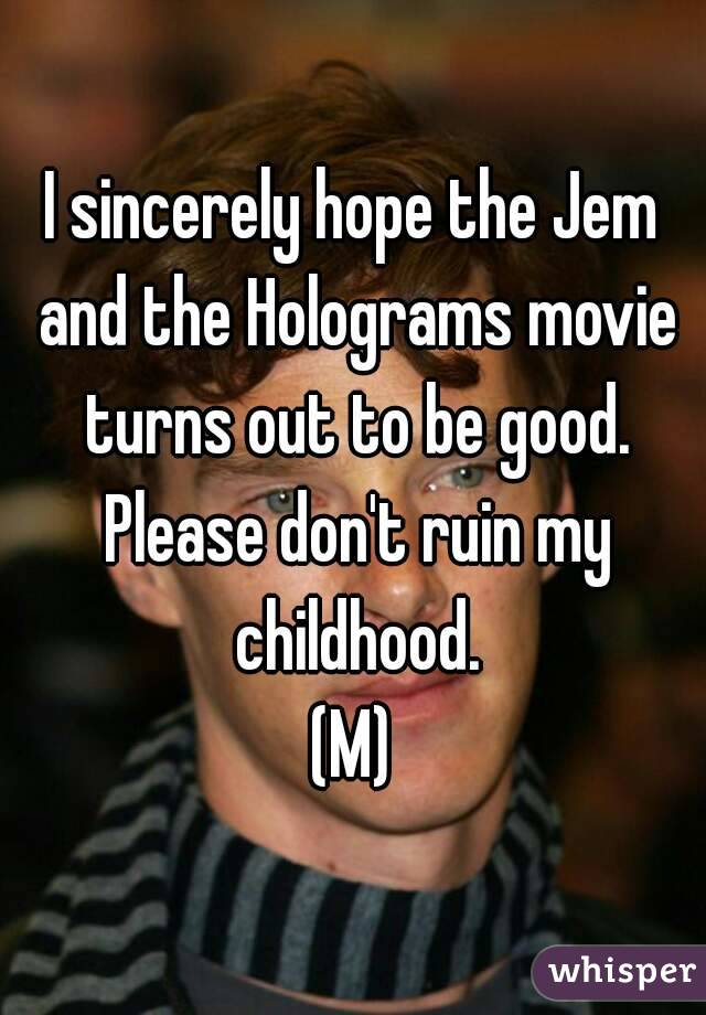 I sincerely hope the Jem and the Holograms movie turns out to be good. Please don't ruin my childhood. (M)