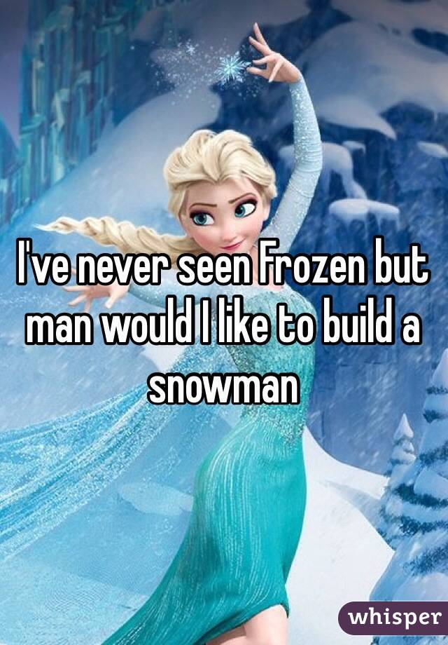 I've never seen Frozen but man would I like to build a snowman