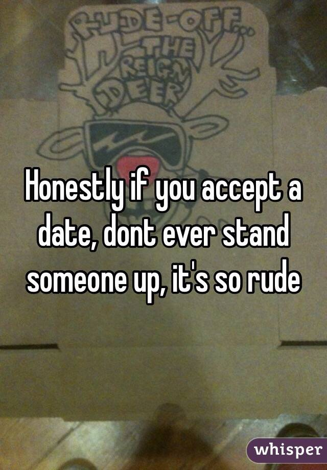 Honestly if you accept a date, dont ever stand someone up, it's so rude
