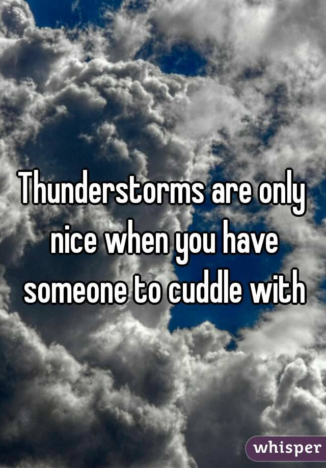 Thunderstorms are only nice when you have someone to cuddle with