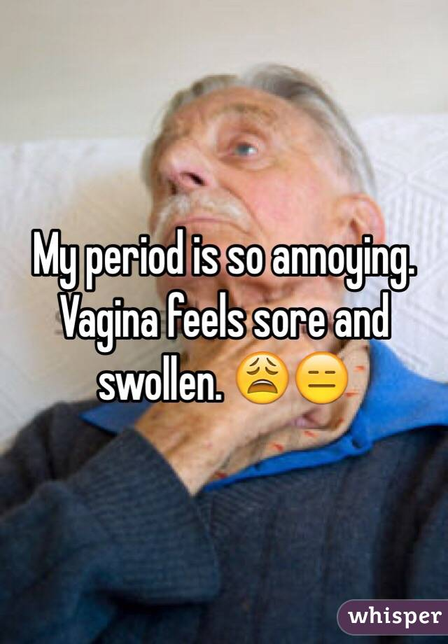 My period is so annoying. Vagina feels sore and swollen. 😩😑