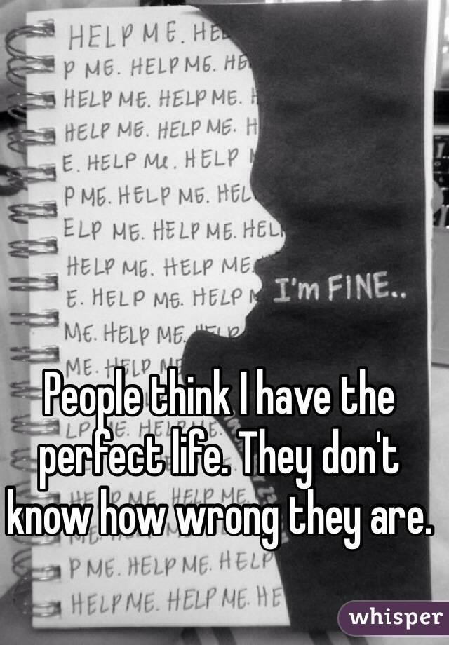 People think I have the perfect life. They don't know how wrong they are.