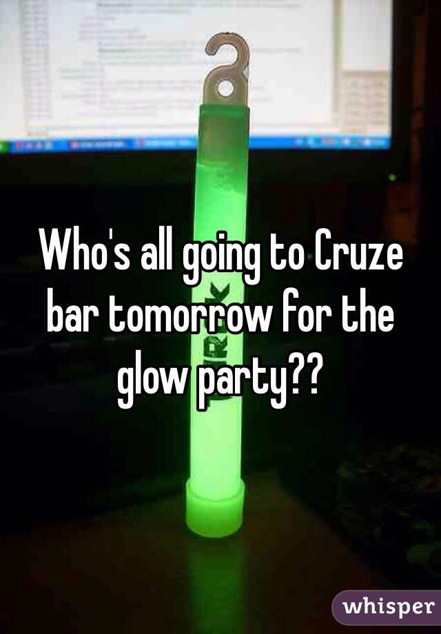 Who's all going to Cruze bar tomorrow for the glow party??