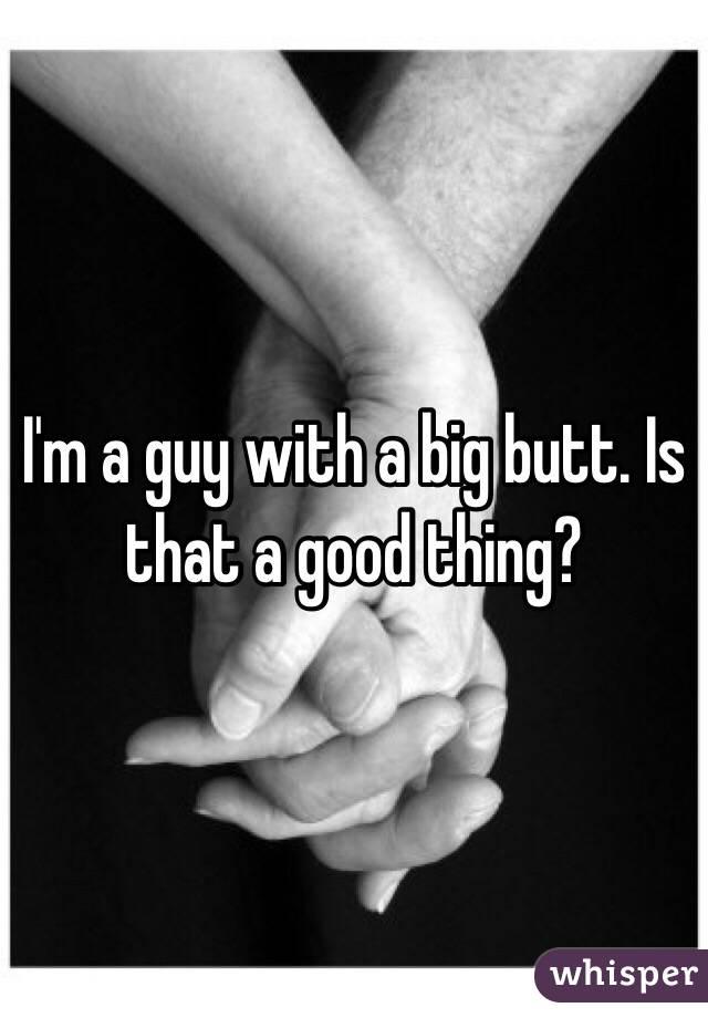 I'm a guy with a big butt. Is that a good thing?