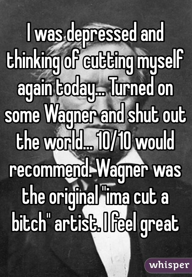 """I was depressed and thinking of cutting myself again today... Turned on some Wagner and shut out the world... 10/10 would recommend. Wagner was the original """"ima cut a bitch"""" artist. I feel great"""