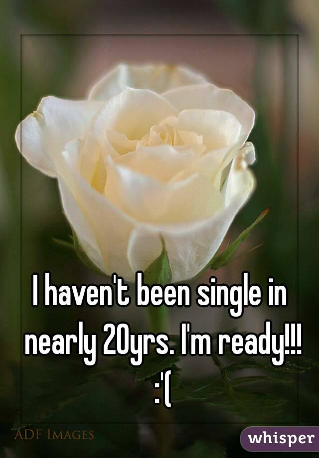 I haven't been single in nearly 20yrs. I'm ready!!! :'(