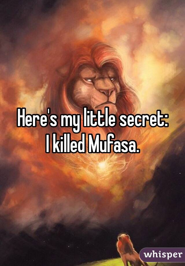 Here's my little secret: I killed Mufasa.