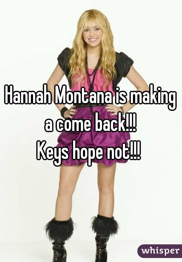 Hannah Montana is making a come back!!!  Keys hope not!!!