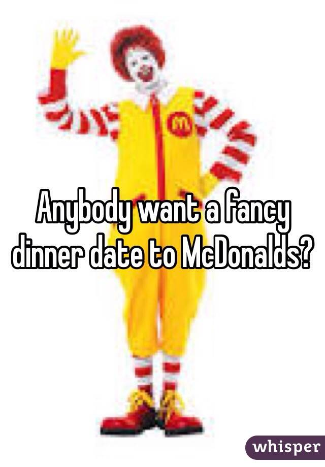 Anybody want a fancy dinner date to McDonalds?