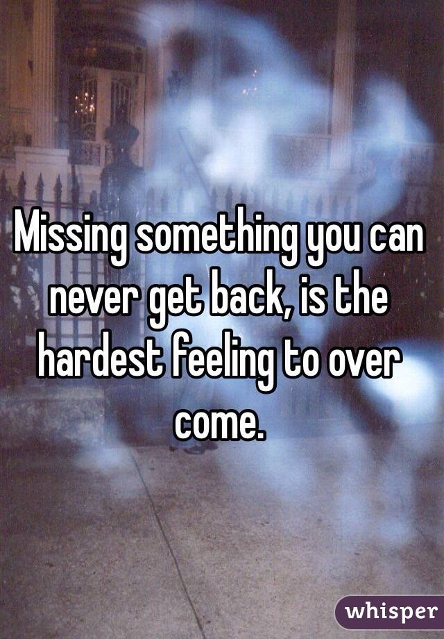 Missing something you can never get back, is the hardest feeling to over come.