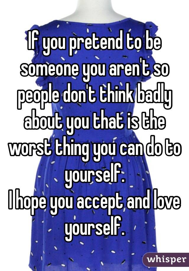 If you pretend to be someone you aren't so people don't think badly about you that is the worst thing you can do to yourself. I hope you accept and love yourself.