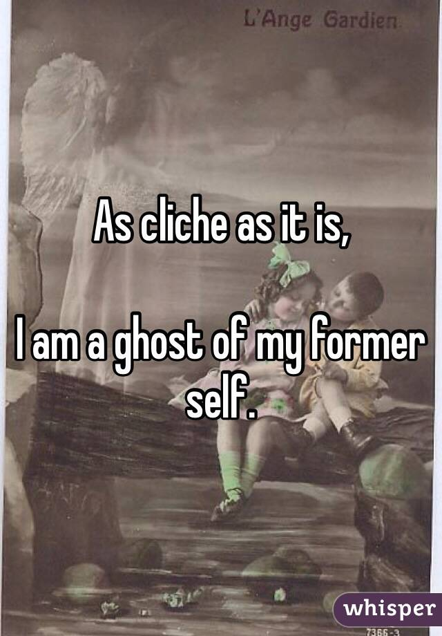As cliche as it is,   I am a ghost of my former self.