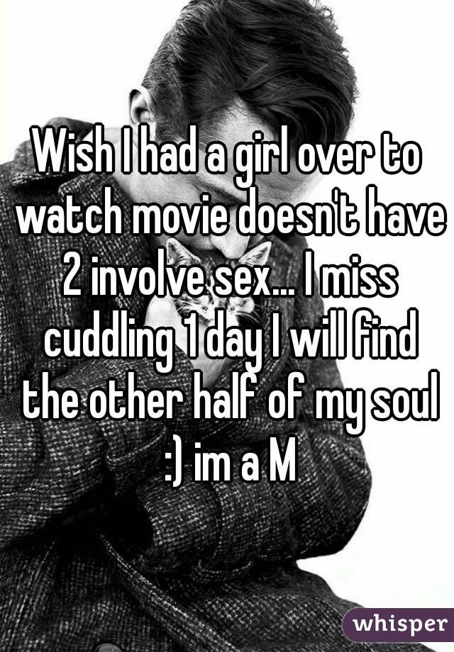 Wish I had a girl over to watch movie doesn't have 2 involve sex... I miss cuddling 1 day I will find the other half of my soul :) im a M