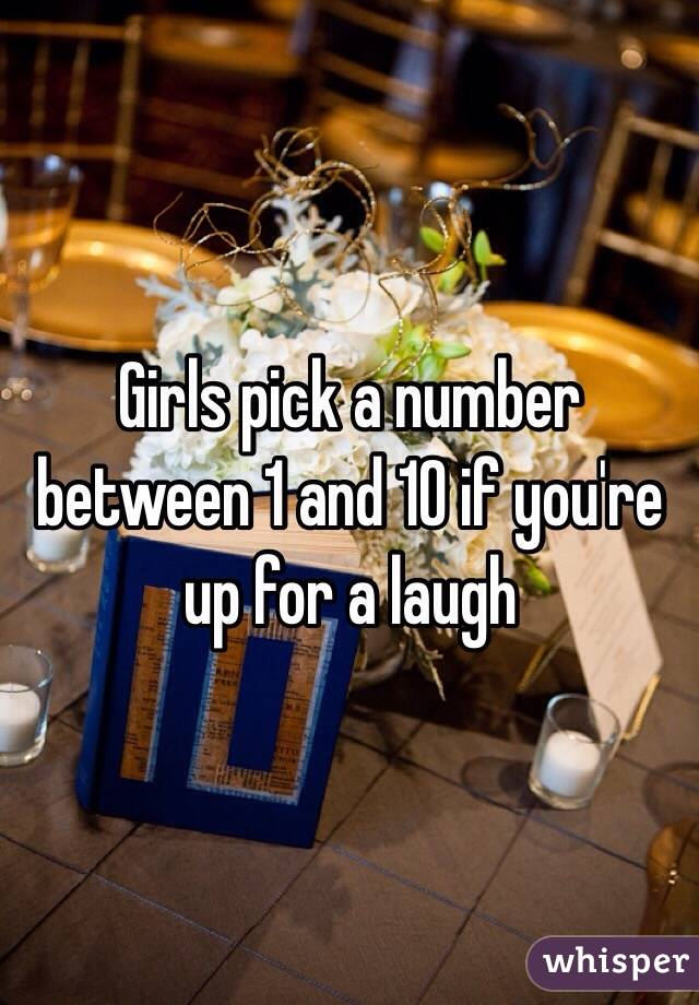 Girls pick a number between 1 and 10 if you're up for a laugh