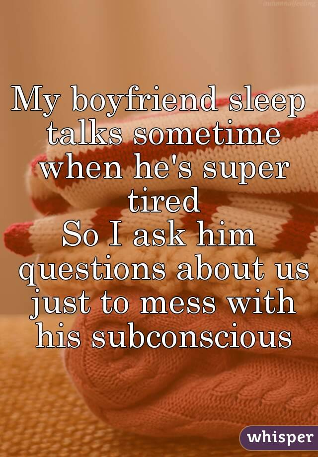 My boyfriend sleep talks sometime when he's super tired So I ask him questions about us just to mess with his subconscious