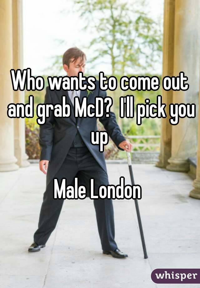Who wants to come out and grab McD?  I'll pick you up   Male London