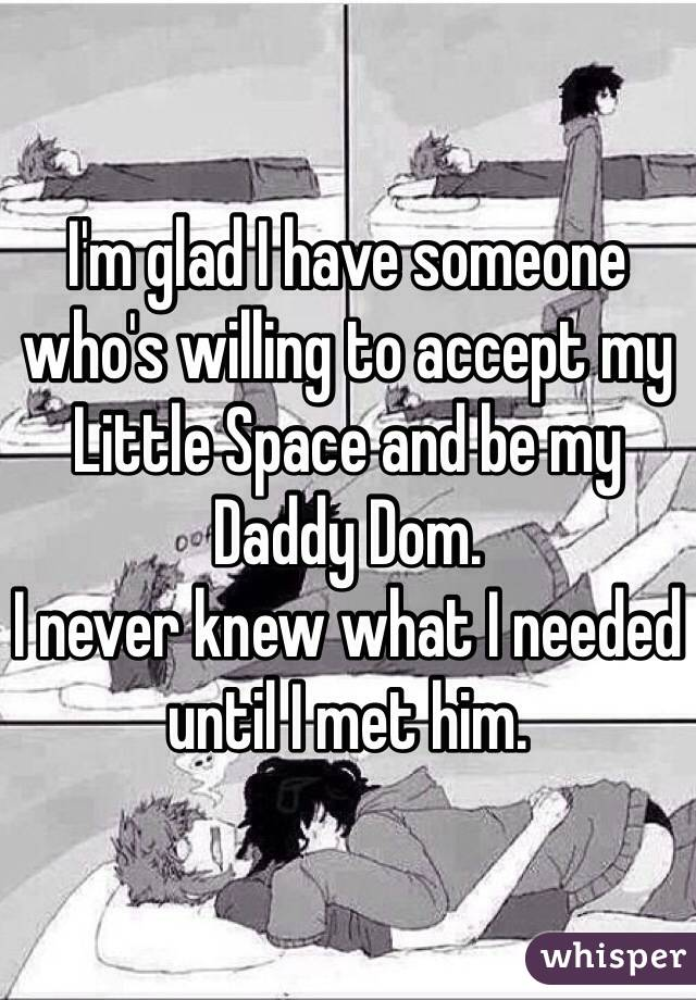 I'm glad I have someone who's willing to accept my Little Space and be my Daddy Dom. I never knew what I needed until I met him.