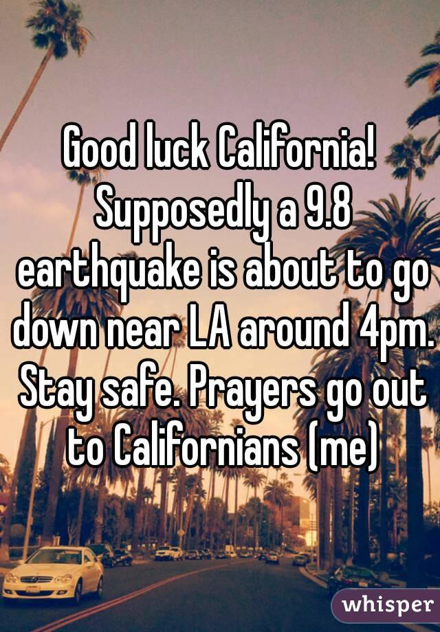 Good luck California! Supposedly a 9.8 earthquake is about to go down near LA around 4pm. Stay safe. Prayers go out to Californians (me)