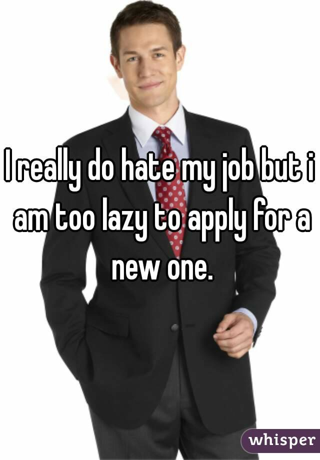 I really do hate my job but i am too lazy to apply for a new one.