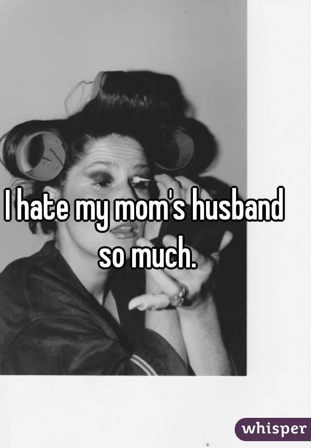 I hate my mom's husband so much.