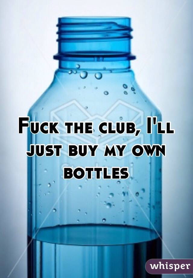 Fuck the club, I'll just buy my own bottles