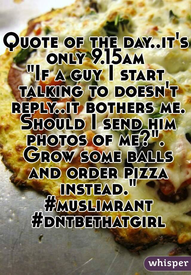 "Quote of the day..it's only 9.15am  ""If a guy I start talking to doesn't reply..it bothers me. Should I send him photos of me?"".  Grow some balls and order pizza instead."" #muslimrant #dntbethatgirl"