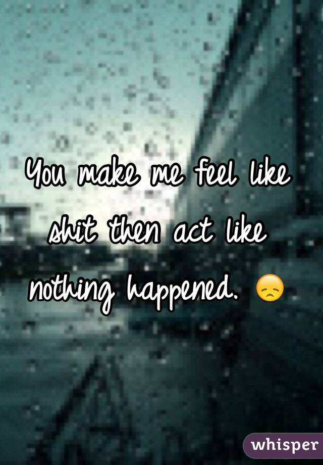 You make me feel like shit then act like nothing happened. 😞