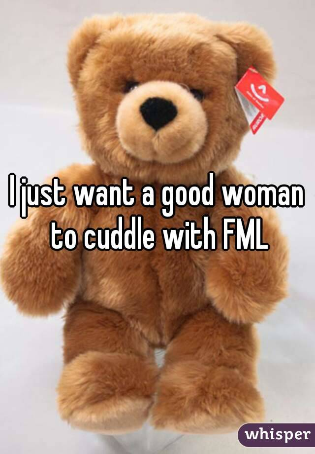 I just want a good woman to cuddle with FML
