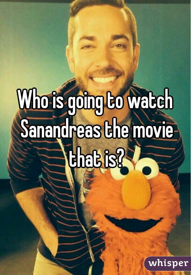 Who is going to watch Sanandreas the movie that is?
