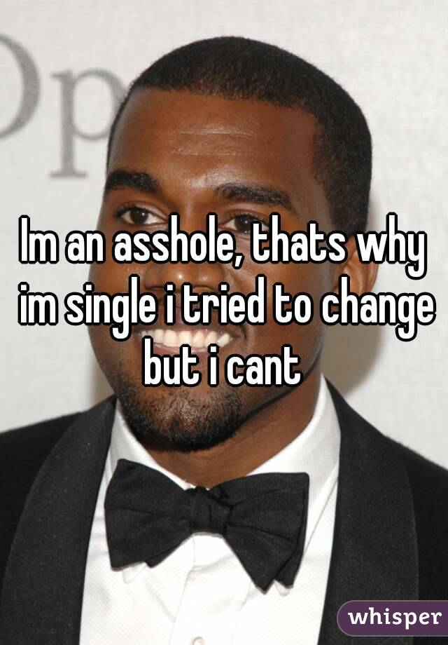 Im an asshole, thats why im single i tried to change but i cant