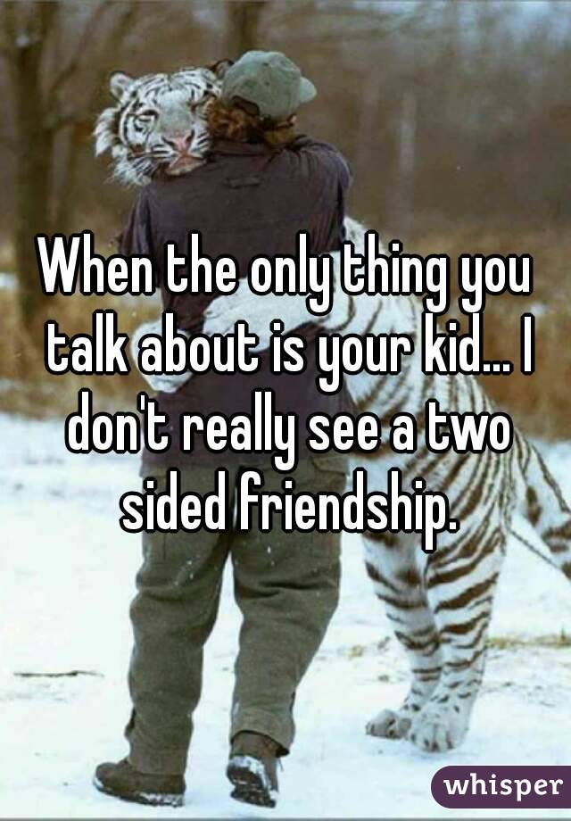 When the only thing you talk about is your kid... I don't really see a two sided friendship.