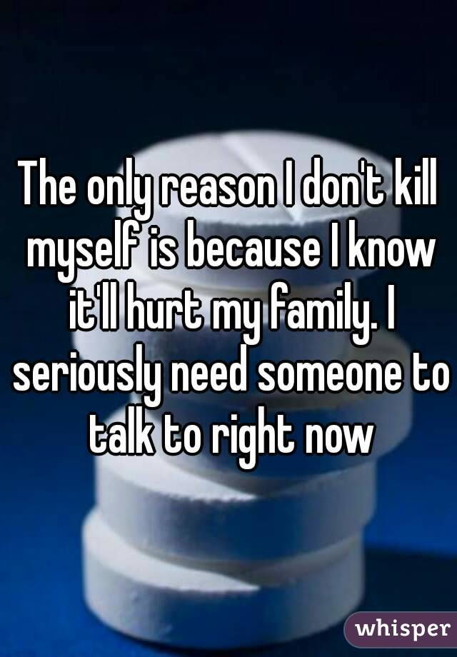 The only reason I don't kill myself is because I know it'll hurt my family. I seriously need someone to talk to right now