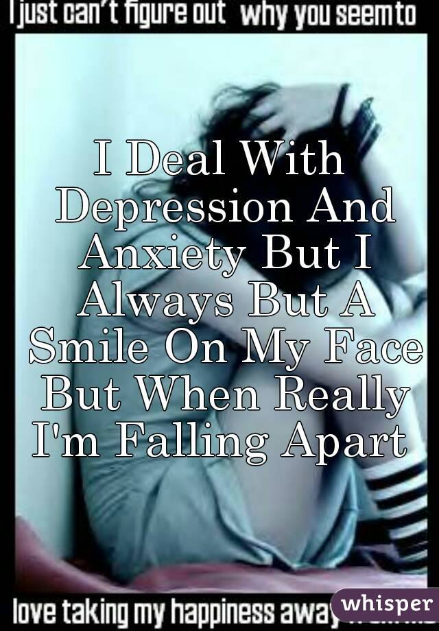 I Deal With Depression And Anxiety But I Always But A Smile On My Face But When Really I'm Falling Apart