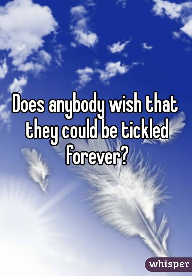 Does anybody wish that they could be tickled forever?