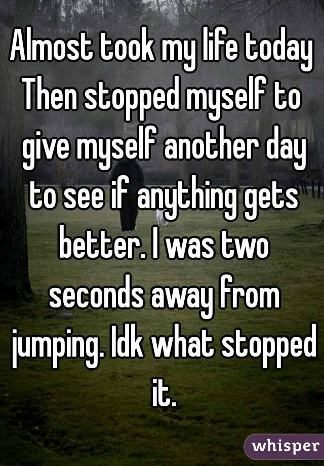 Almost took my life today Then stopped myself to give myself another day to see if anything gets better. I was two seconds away from jumping. Idk what stopped it.
