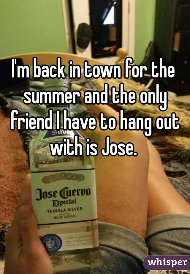 I'm back in town for the summer and the only friend I have to hang out with is Jose.