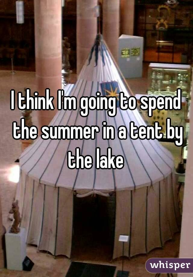I think I'm going to spend the summer in a tent by the lake